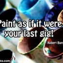 Paint as if it were your last gig!