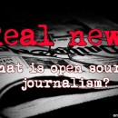 Real News – The Importance of Open Source Journalism
